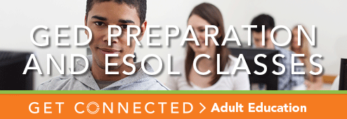 GED Preparatoin and ESOL Classes. Get connected. Adult Education.