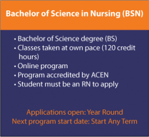Bachelor of Science in Nursing (BSN) • Bachelor of Science degree (BS) • Classes taken at own pace (120 credit     hours) • Online program • Program accredited by ACEN • Student must be an RN to apply, Applications open: Year Round Next program start date: Start Any Term