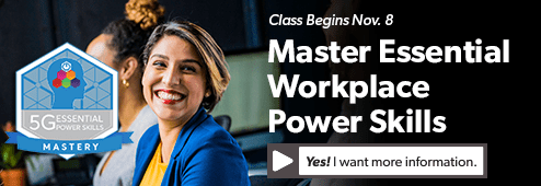 Master Essential Workplace Power Skills Get more information about the 5G Essential Power Skills course that begins Nov. 8.