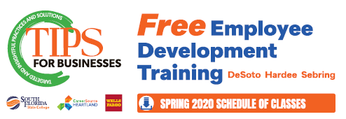 TIPS for Business offers free employee development training in DeSoto, Hardee, and Sebring. Sponsored by South Florida State College, Career Source Heartland, and Wells Fargo. Click here to go to the spring 2020 scheduled of TIPS classes.