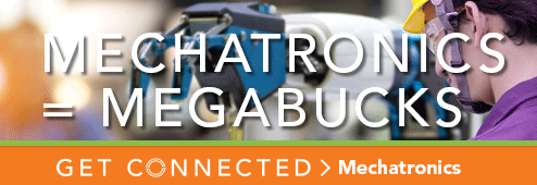 Mechatronics equals megabucks. Get connected. Mechatronics.