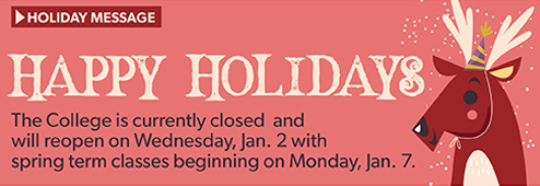 The College is currently closed and will reopen on Wednesday, Jan. 2 with spring term classes beginning on Monday, Jan. 7.